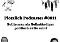 Plötzlich Podcaster 0011 - Sollte man als Selbständiger politisch aktiv sein?